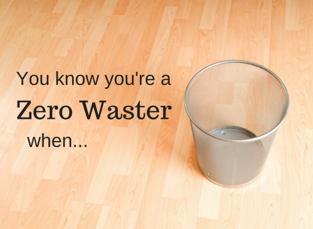 You know you're a zero waster when...